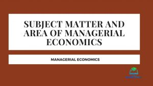 Subject matter and area of managerial economics