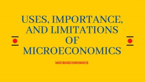 Uses, Importance and Limitations of Microeconomics