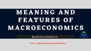 Meaning and Features of Macroeconomics